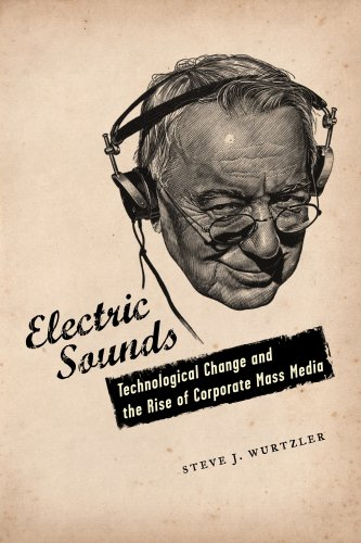Electric Sounds: Technological Change and the Rise of Corporate Mass Media 9780231136761