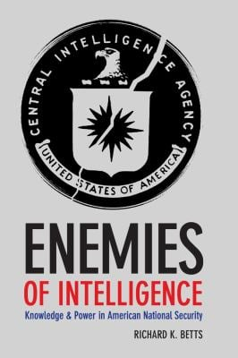 Enemies of Intelligence: Knowledge and Power in American National Security 9780231138895