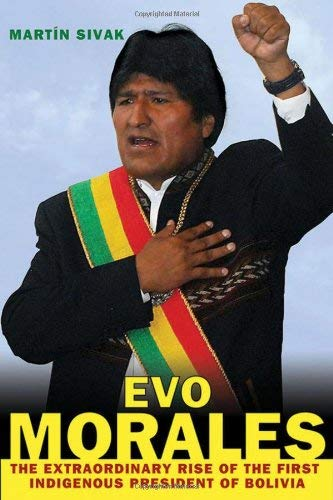 Evo Morales: The Extraordinary Rise of the First Indigenous President of Bolivia 9780230623057