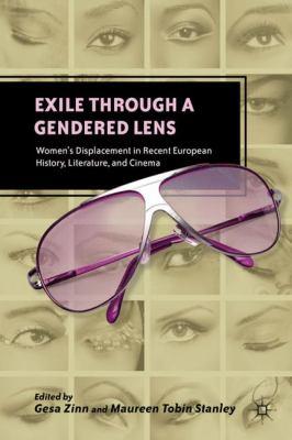 Exile Through a Gendered Lens: Women's Displacement in Recent European History, Literature, and Cinema - Zinn, Gesa / Stanley, Maureen Tobin