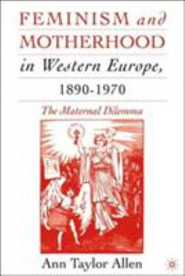 Feminism and Motherhood in Western Europe, 1890-1970: The Maternal Dilemma 9780230602328