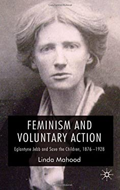 Feminism and Voluntary Action: Eglantyne Jebb and Save the Children, 1876-1928 9780230525603