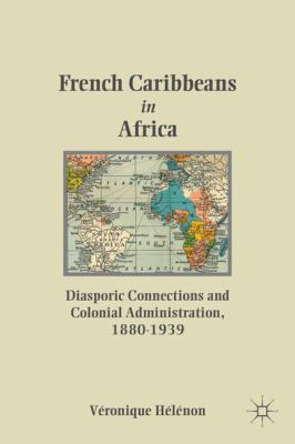 French Caribbeans in Africa: Diasporic Connections and Colonial Administration, 1880-1939 9780230105447