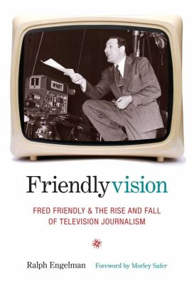Friendlyvision: Fred Friendly and the Rise and Fall of Television Journalism 9780231136914