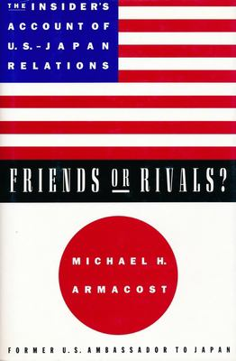 Friends or Rivals?: The Insider's Account of U.S.-Japan Relations 9780231104883