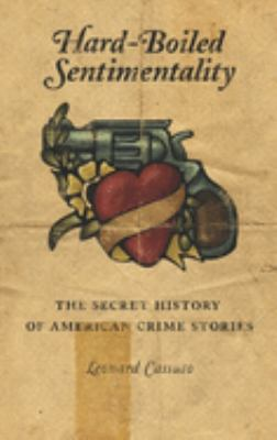 Hard-Boiled Sentimentality: The Secret History of American Crime Stories 9780231126915