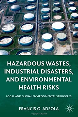Hazardous Wastes, Industrial Disasters, and Environmental Health Risks: Local and Global Environmental Struggles 9780230118218