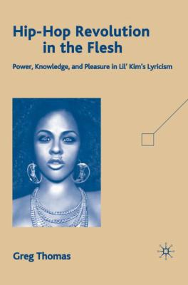 Hip-Hop Revolution in the Flesh: Power, Knowledge, and Pleasure in Lil' Kim's Lyricism 9780230611801