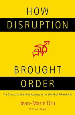 How Disruption Brought Order: The Story of a Winning Strategy in the World of Advertising 9780230600690