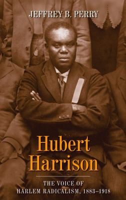 Hubert Harrison: The Voice of Harlem Radicalism, 1883-1918 9780231139106
