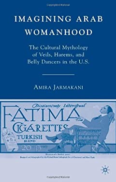 Imagining Arab Womanhood: The Cultural Mythology of Veils, Harems, and Belly Dancers in the U.S. 9780230604728