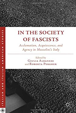In the Society of Fascists: Acclamation, Acquiescence, and Agency in Mussolini's Italy 9780230392922
