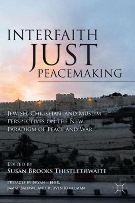 Interfaith Just Peacemaking: Jewish, Christian, and Muslim Perspectives on the New Paradigm of Peace and War 9780230339897