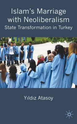 Islam's Marriage with Neoliberalism: State Transformation in Turkey 9780230546806