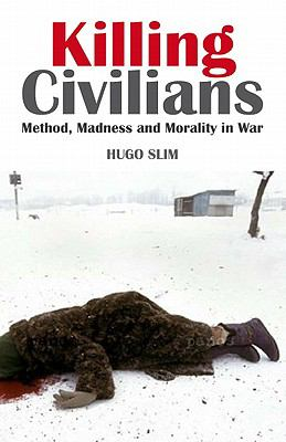 Killing Civilians: Method, Madness, and Morality in War 9780231700368
