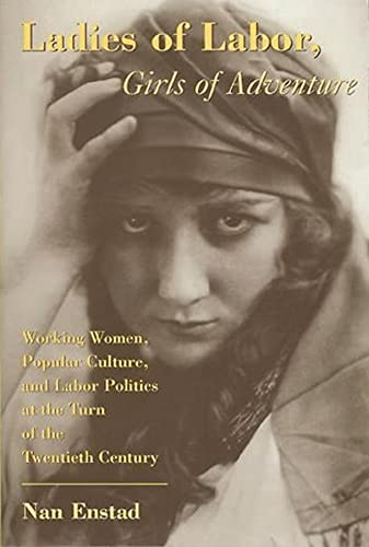 Ladies of Labor, Girls of Adventure: Working Women, Popular Culture, and Labor Politics at the Turn of the Twentieth Century Labor Politics at the Tur 9780231111034