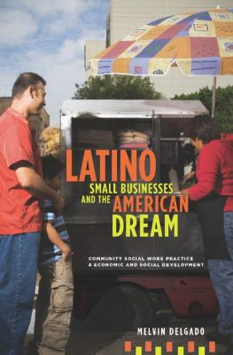 Latino Small Businesses and the American Dream: Community Social Work Practice & Economic and Social Development 9780231150897