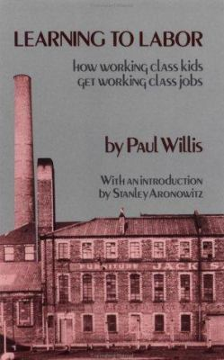 Learning to Labor: How Working Class Kids Get Working Class Jobs 9780231053570