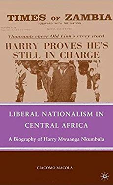 Liberal Nationalism in Central Africa: A Biography of Harry Mwaanga Nkumbula 9780230622746