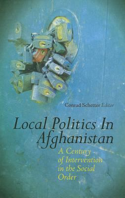 Local Politics in Afghanistan: A Century of Intervention in the Social Order 9780231704182