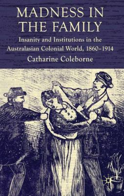 Madness in the Family: Insanity and Institutions in the Australasian Colonial World, 1860-1914 9780230578074