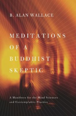 Meditations of a Buddhist Skeptic: A Manifesto for the Mind Sciences and Contemplative Practice 9780231158343