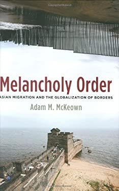 Melancholy Order: Asian Migration and the Globalization of Borders 9780231140768