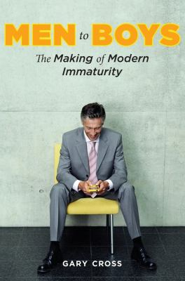 Men to Boys: The Making of Modern Immaturity 9780231144315