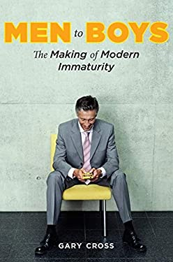 Men to Boys: The Making of Modern Immaturity 9780231144308