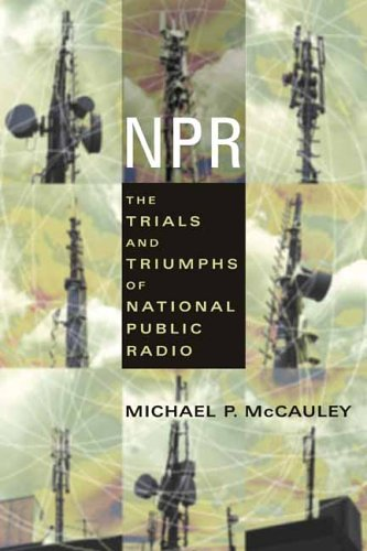 NPR: The Trials and Triumphs of National Public Radio 9780231121606