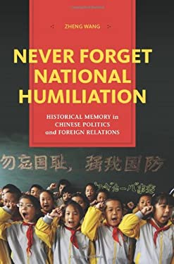 Never Forget National Humiliation: Historical Memory in Chinese Politics and Foreign Relations 9780231148900