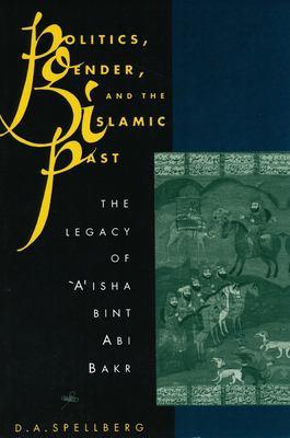 Politics, Gender, and the Islamic Past: The Legacy of 'A'isha Bint ABI Bakr 9780231079983