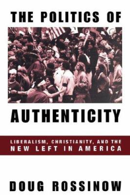 Politics of Authenticity: Liberalism, Christianity, and the New Left in America 9780231110563