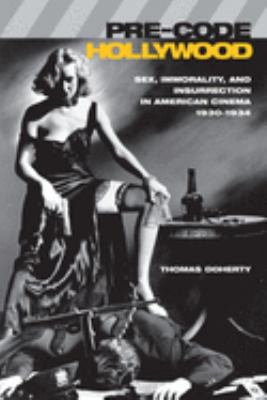 Pre-Code Hollywood: Sex, Immorality, and Insurrection in American Cinema, 1930--1934 9780231110952