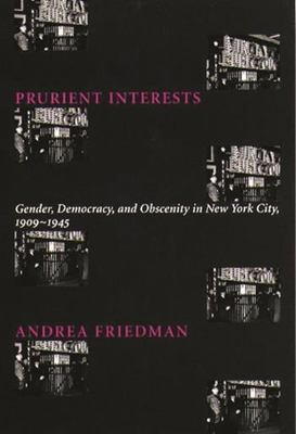 Prurient Interests: Gender, Democracy, and Obscenity in New York City, 1909-1945 9780231110662