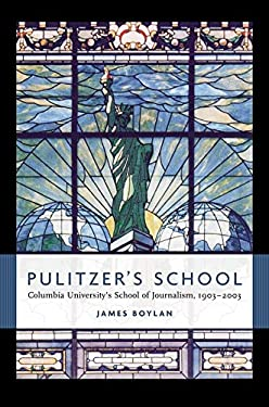 Pulitzer's School: Columbia University's School of Journalism, 1903-2003 9780231130905