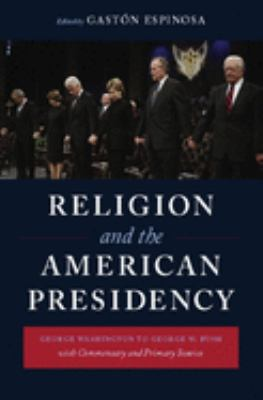 Religion and the American Presidency: George Washington to George W. Bush with Commentary and Primary Sources 9780231143332