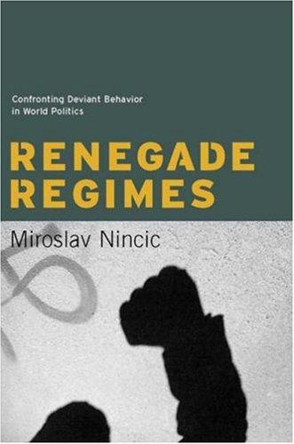 Renegade Regimes: Confronting Deviant Behavior in World Politics 9780231137027