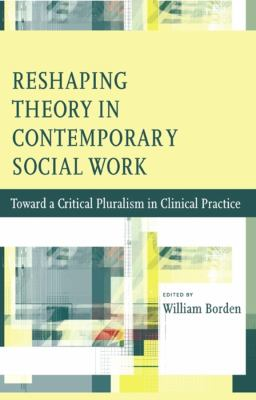 Reshaping Theory in Contemporary Social Work: Toward a Critical Pluralism in Clinical Practice 9780231147019