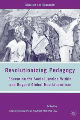 Revolutionizing Pedagogy: Education for Social Justice Within and Beyond Global Neo-Liberalism 9780230607996