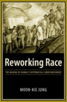 Reworking Race: The Making of Hawaii's Interracial Labor Movement 9780231135344
