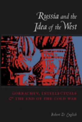 Russia and the Idea of the West: Gorbachev, Intellectuals, and the End of the Cold War 9780231110594