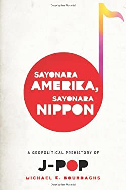 Sayonara Amerika, Sayonara Nippon: A Geopolitical Prehistory of J-Pop 9780231158756