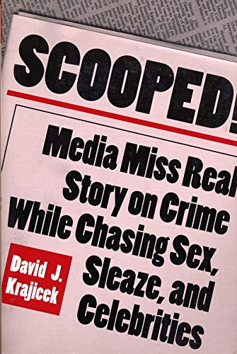 Scooped!: Media Miss Real Story on Crime While Chasing Sex, Sleaze, and Celebrities 9780231102933