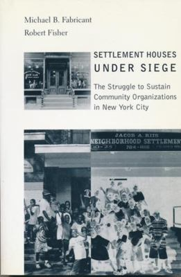 Settlement Houses Under Siege: The Struggle to Sustain Community Organizations in New York City 9780231119313