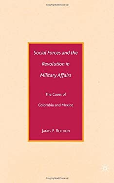 Social Forces and the Revolution in Military Affairs: The Cases of Colombia and Mexico 9780230602823