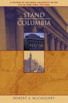 Stand, Columbia: A History of Columbia University in the City of New York, 1754-2004 9780231130080