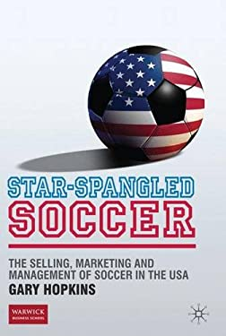 Star-Spangled Soccer: The Selling, Marketing and Management of Soccer in the USA 9780230239739
