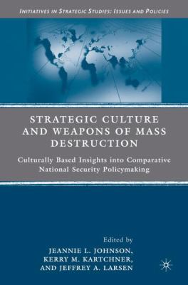 Strategic Culture and Weapons of Mass Destruction: Culturally Based Insights Into Comparative National Security Policymaking 9780230612211