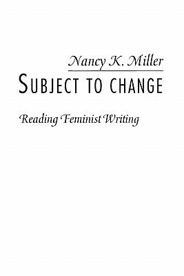 Subject to Change: Reading Feminist Writing 9780231066617
